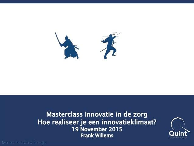Masterclass Innovatie in de zorg Hoe realiseer je een innovatieklimaat? 19 November 2015 Frank Willems
