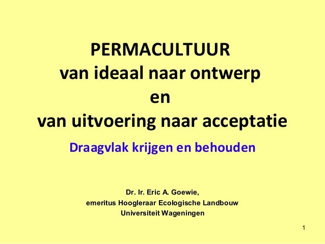 PERMACULTUUR van ideaal naar ontwerp en van uitvoering naar acceptatie Draagvlak krijgen en behouden Dr. Ir. Eric A. Goewi...