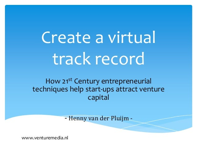 Create a virtual        track record        How 21st Century entrepreneurial    techniques help start-ups attract venture ...