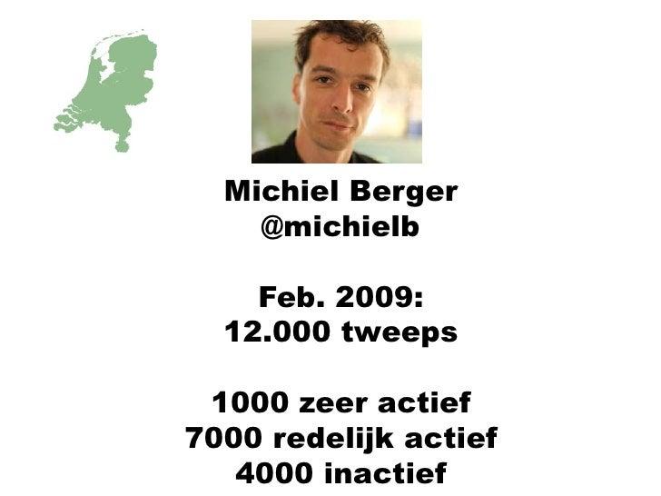 Michiel Berger<br />@michielb<br />Feb. 2009:<br />12.000 tweeps<br />1000 zeer actief<br />7000 redelijk actief<br />4000...