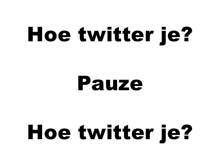 Hoe twitter je?<br />Pauze<br />Hoe twitter je?<br />