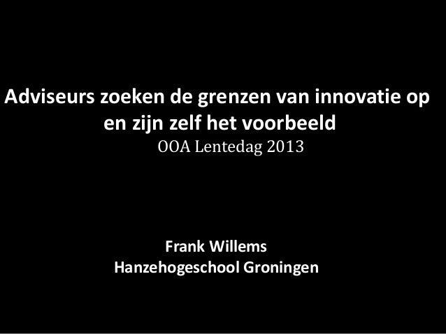 Adviseurs zoeken de grenzen van innovatie op  en zijn zelf het voorbeeld  de OOA Lentedag 2013  Frank Willems  Hanzehogesc...