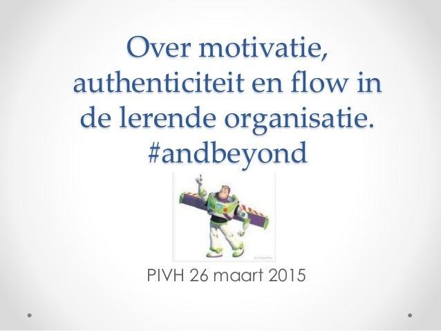 Over motivatie, authenticiteit en flow in de lerende organisatie. #andbeyond PIVH 26 maart 2015