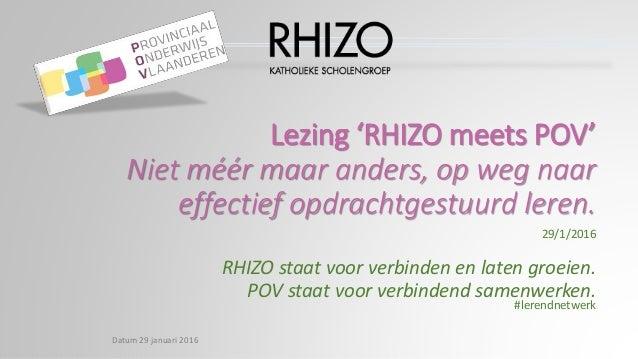 Lezing 'RHIZO meets POV' Niet méér maar anders, op weg naar effectief opdrachtgestuurd leren. 29/1/2016 RHIZO staat voor v...