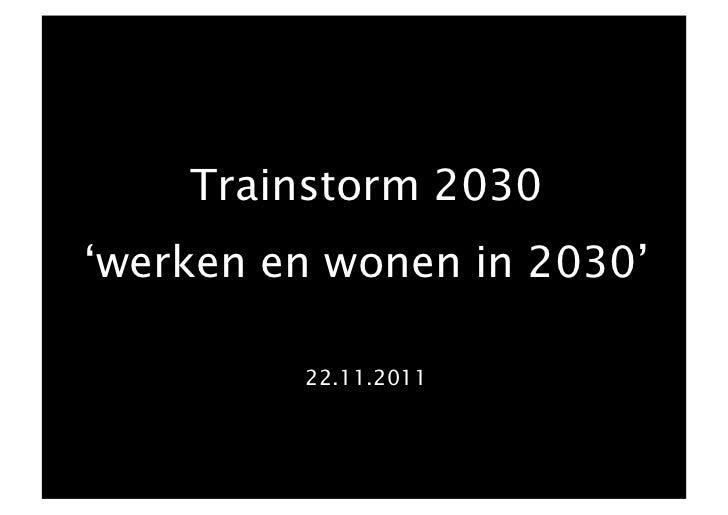 Trainstorm 2030'werken en wonen in 2030'         22.11.2011