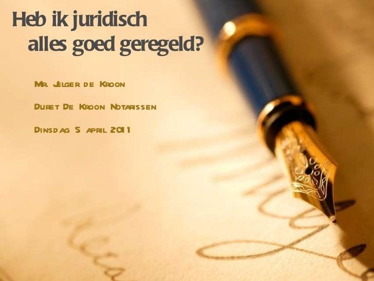 Heb ik juridisch alles goed geregeld? Mr. Jelger de Kroon Duret De Kroon Notarissen Dinsdag 5 april 2011