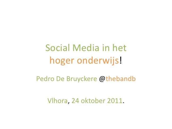 Social Media in het   hoger onderwijs!Pedro De Bruyckere @thebandb   Vlhora, 24 oktober 2011.
