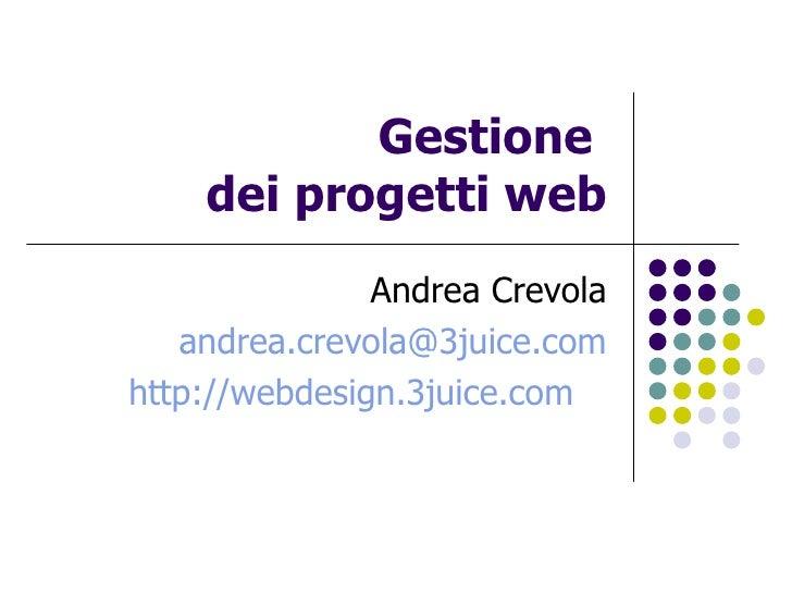 Gestione  dei progetti web Andrea Crevola [email_address] http://webdesign.3juice.com
