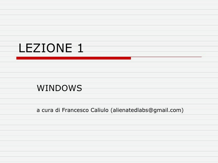 LEZIONE 1 WINDOWS a cura di Francesco Caliulo (alienatedlabs@gmail.com)