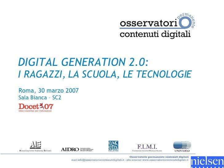 DIGITAL GENERATION 2.0:   I RAGAZZI, LA SCUOLA, LE TECNOLOGIE Roma, 30 marzo 2007  Sala Bianca – SC2