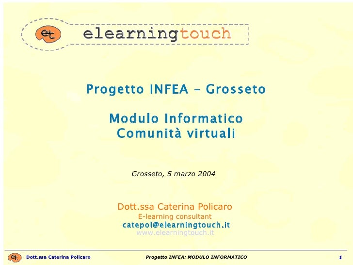 Progetto INFEA – Grosseto Modulo Informatico Comunità virtuali Dott.ssa Caterina Policaro  E-learning consultant   [email_...