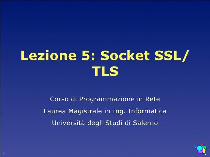 Lezione 5: Socket SSL/              TLS         Corso di Programmazione in Rete        Laurea Magistrale in Ing. Informati...
