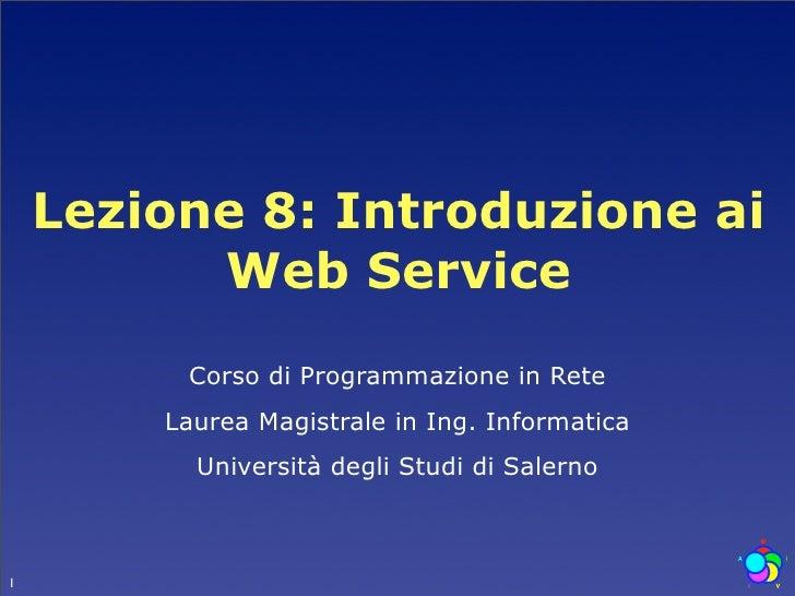 Lezione 8: Introduzione ai           Web Service          Corso di Programmazione in Rete         Laurea Magistrale in Ing...