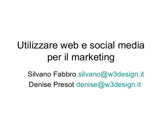 Utilizzare web e social media per il marketing Silvano Fabbro silvano@w3design.it Denise Presot denise@w3design.it