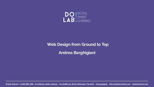 Web Design from Ground to Top Andrea Barghigiani Dolab School - LUISS ENLABS - la fabbrica delle startup - via Giolitti 34...