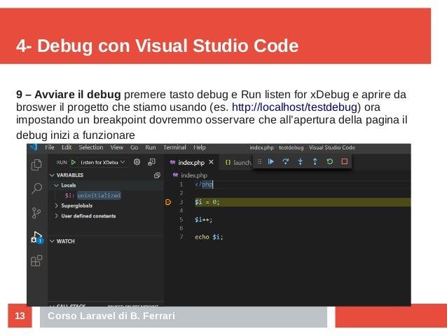 Corso Laravel di B. Ferrari13 4- Debug con Visual Studio Code 9 – Avviare il debug premere tasto debug e Run listen for xD...