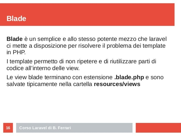 Corso Laravel di B. Ferrari16 Blade Blade è un semplice e allo stesso potente mezzo che laravel ci mette a disposizione pe...