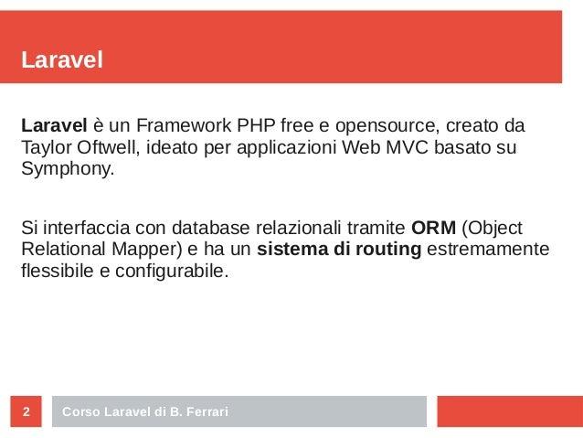 Corso Laravel di B. Ferrari2 Laravel Laravel è un Framework PHP free e opensource, creato da Taylor Oftwell, ideato per ap...