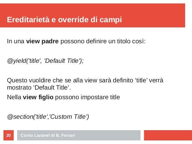 Corso Laravel di B. Ferrari20 Ereditarietà e override di campi In una view padre possono definire un titolo così: @yield('...