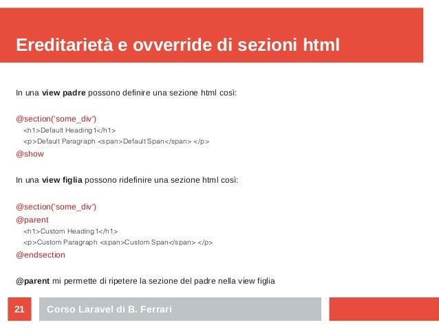 Corso Laravel di B. Ferrari21 Ereditarietà e ovverride di sezioni html In una view padre possono definire una sezione html...