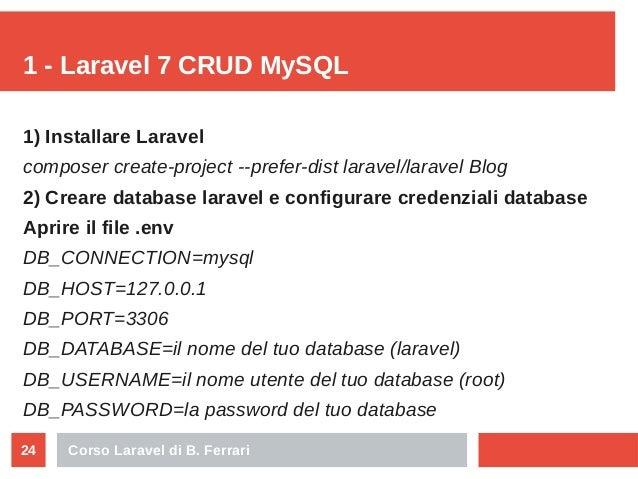 Corso Laravel di B. Ferrari24 1 - Laravel 7 CRUD MySQL 1) Installare Laravel composer create-project --prefer-dist laravel...