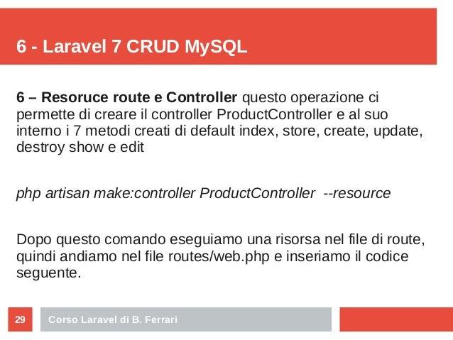 Corso Laravel di B. Ferrari29 6 - Laravel 7 CRUD MySQL 6 – Resoruce route e Controller questo operazione ci permette di cr...