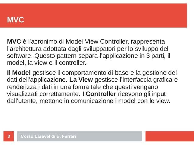 Corso Laravel di B. Ferrari3 MVC MVC è l'acronimo di Model View Controller, rappresenta l'architettura adottata dagli svil...