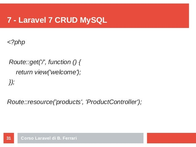 Corso Laravel di B. Ferrari31 7 - Laravel 7 CRUD MySQL <?php Route::get('/', function () { return view('welcome'); }); Rou...