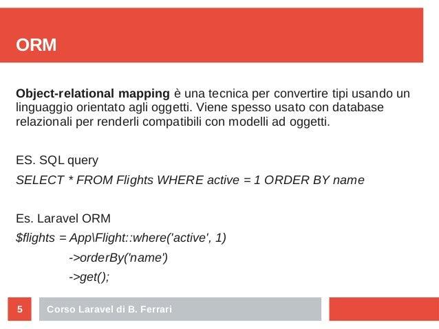 Corso Laravel di B. Ferrari5 ORM Object-relational mapping è una tecnica per convertire tipi usando un linguaggio orientat...