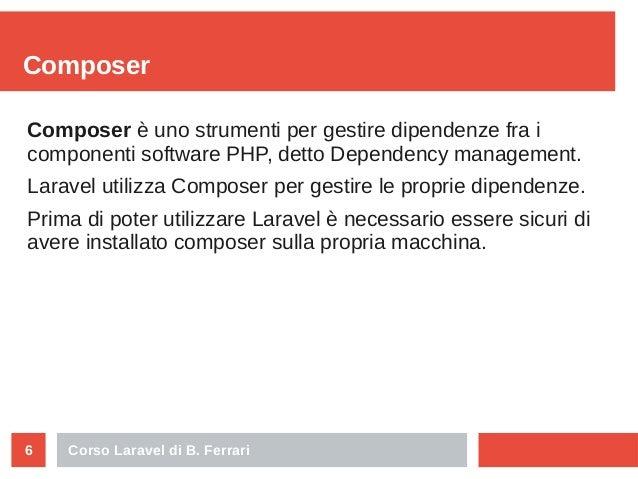 Corso Laravel di B. Ferrari6 Composer Composer è uno strumenti per gestire dipendenze fra i componenti software PHP, detto...