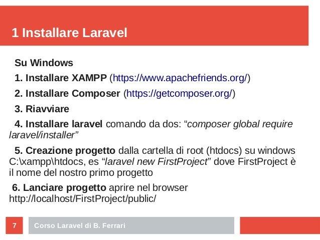 Corso Laravel di B. Ferrari7 1 Installare Laravel Su Windows 1. Installare XAMPP (https://www.apachefriends.org/) 2. Insta...