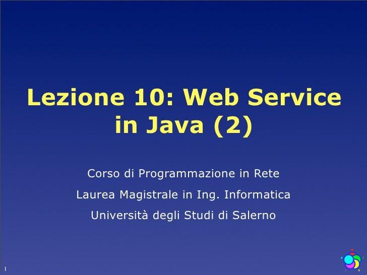 Lezione 10: Web Service           in Java (2)         Corso di Programmazione in Rete        Laurea Magistrale in Ing. Inf...