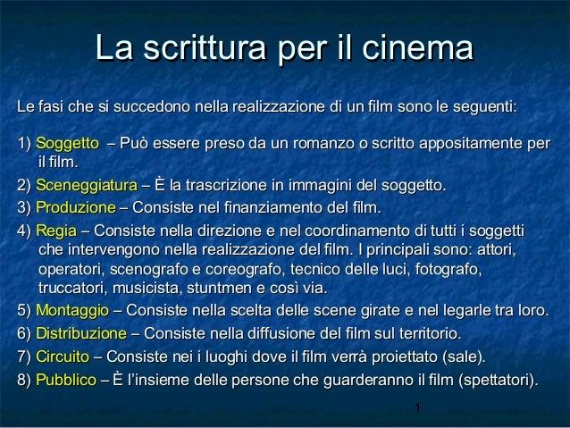 La scrittura per il cinema Le fasi che si succedono nella realizzazione di un film sono le seguenti: 1) Soggetto – Può ess...