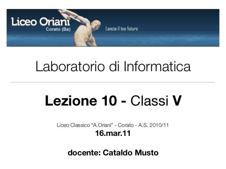 """Laboratorio di Informatica Lezione 10 - Classi V   Liceo Classico """"A.Oriani"""" - Corato - A.S. 2010/11                   16...."""