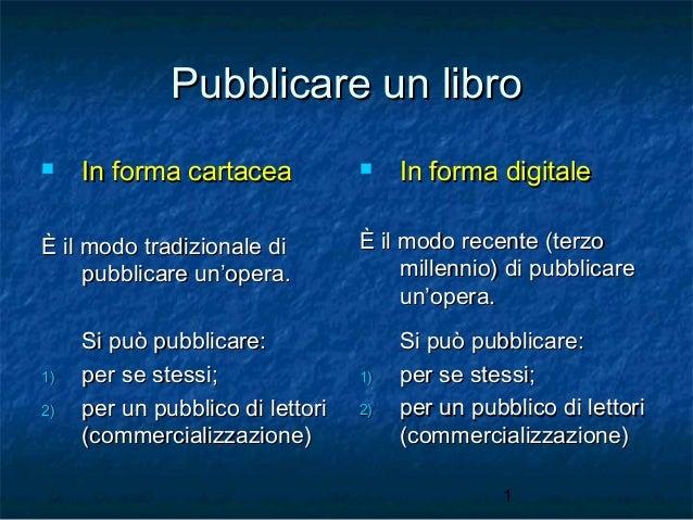 Pubblicare un libro   In forma cartacea  È il modo tradizionale di pubblicare un'opera.  1) 2)  Si può pubblicare: per se...