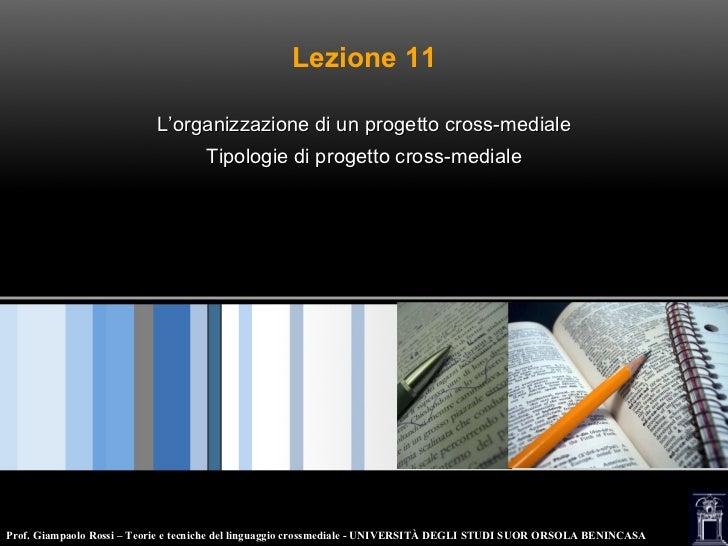 Lezione 11 L'organizzazione di un progetto cross-mediale Tipologie di progetto cross-mediale Prof. Giampaolo Rossi – Teori...