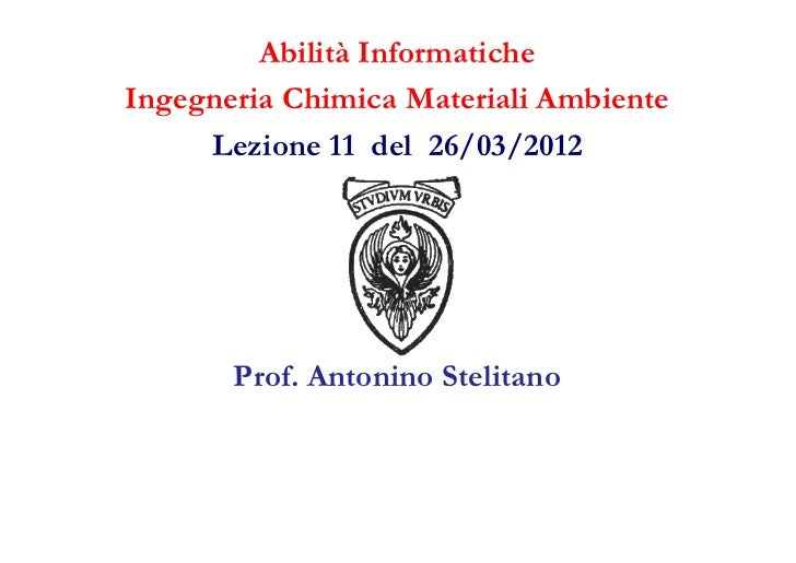 Abilità InformaticheIngegneria Chimica Materiali Ambiente     Lezione 11 del 26/03/2012       Prof. Antonino Stelitano