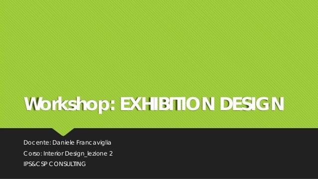 Workshop: EXHIBITION DESIGN Docente: Daniele Francaviglia Corso: Interior Design_lezione 2 IPS&CSP CONSULTING