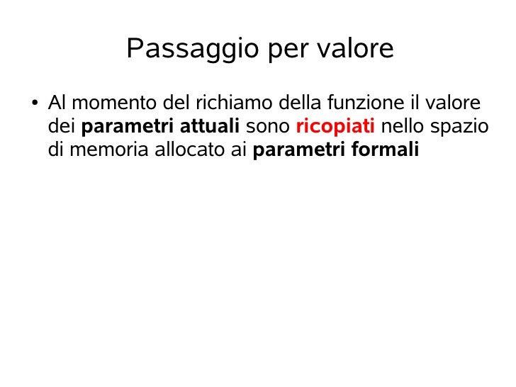 Passaggio per valore●   Al momento del richiamo della funzione il valore    dei parametri attuali sono ricopiati nello spa...