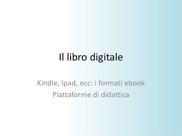 Il libro digitaleKindle, Ipad, ecc: i formati ebookPiattaforme di didattica