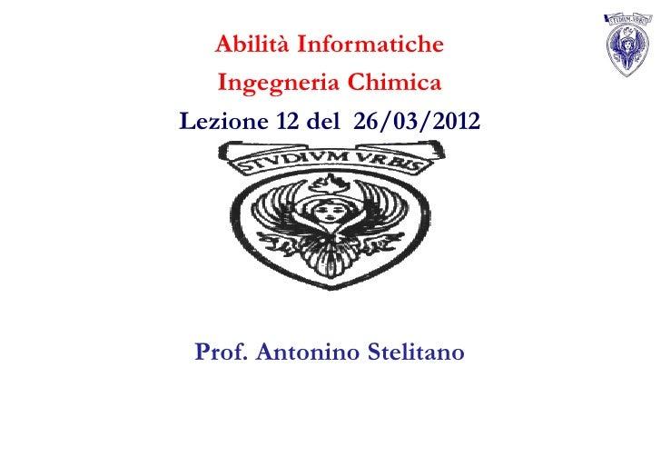 Abilità Informatiche   Ingegneria ChimicaLezione 12 del 26/03/2012 Prof. Antonino Stelitano