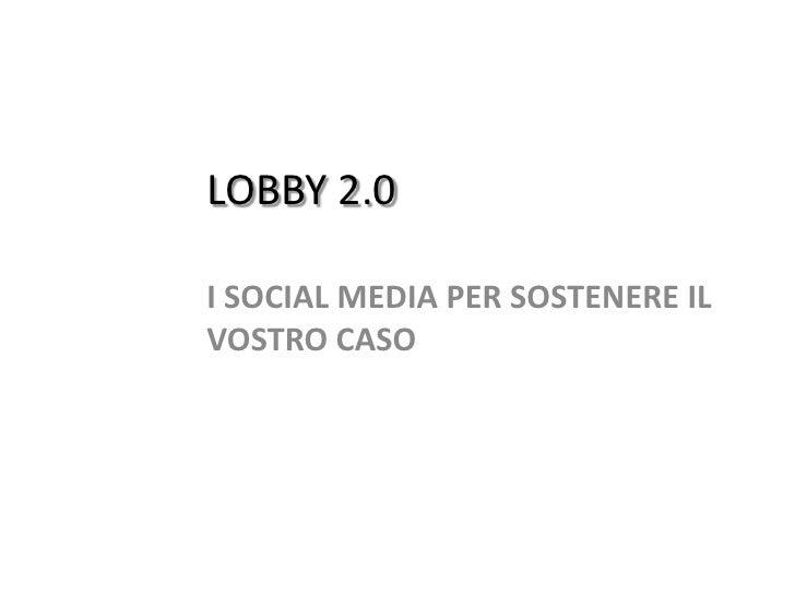Lobby 2.0 i Social Media per sostenere il vostro caso