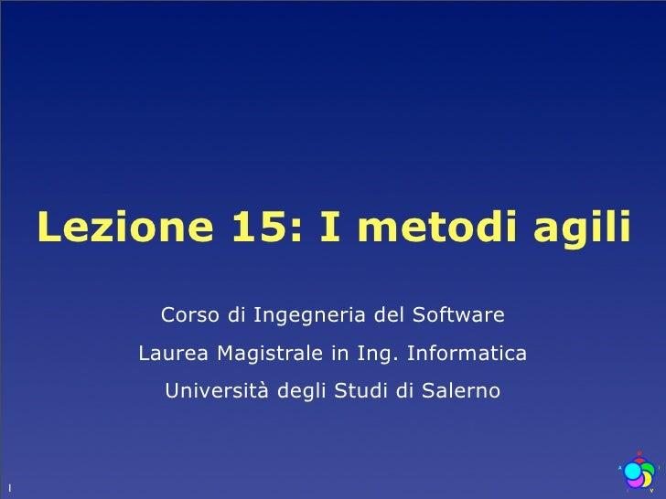 Lezione 15: I metodi agili           Corso di Ingegneria del Software         Laurea Magistrale in Ing. Informatica       ...