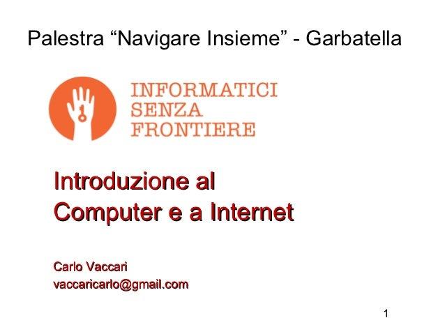"""Palestra """"Navigare Insieme"""" - Garbatella  Introduzione al  Computer e a Internet  Carlo Vaccari  vaccaricarlo@gmail.com   ..."""