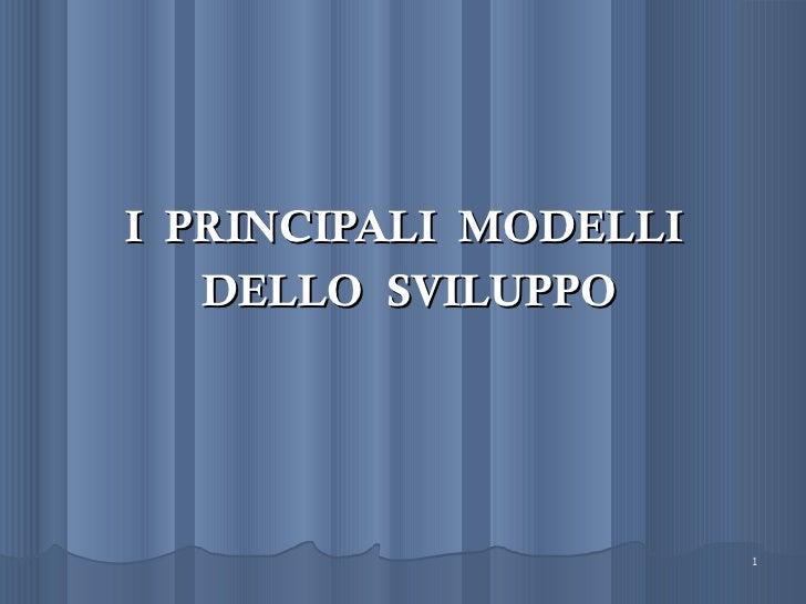 I PRINCIPALI MODELLI   DELLO SVILUPPO                       1