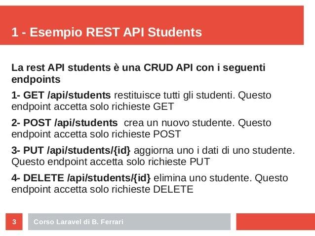 Corso Laravel di B. Ferrari3 1 - Esempio REST API Students La rest API students è una CRUD API con i seguenti endpoints 1-...