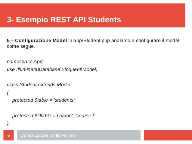 Corso Laravel di B. Ferrari5 3- Esempio REST API Students 5 – Configurazione Model in app/Student.php andiamo a configurar...