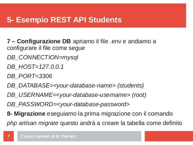 Corso Laravel di B. Ferrari7 5- Esempio REST API Students 7 – Configurazione DB apriamo il file .env e andiamo a configura...