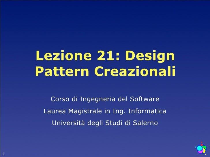 Lezione 21: Design     Pattern Creazionali        Corso di Ingegneria del Software      Laurea Magistrale in Ing. Informat...