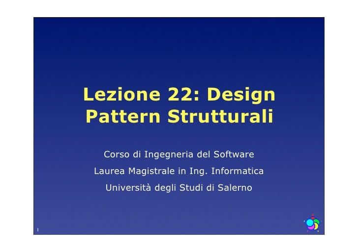 Lezione 22: Design     Pattern Strutturali        Corso di Ingegneria del Software      Laurea Magistrale in Ing. Informat...